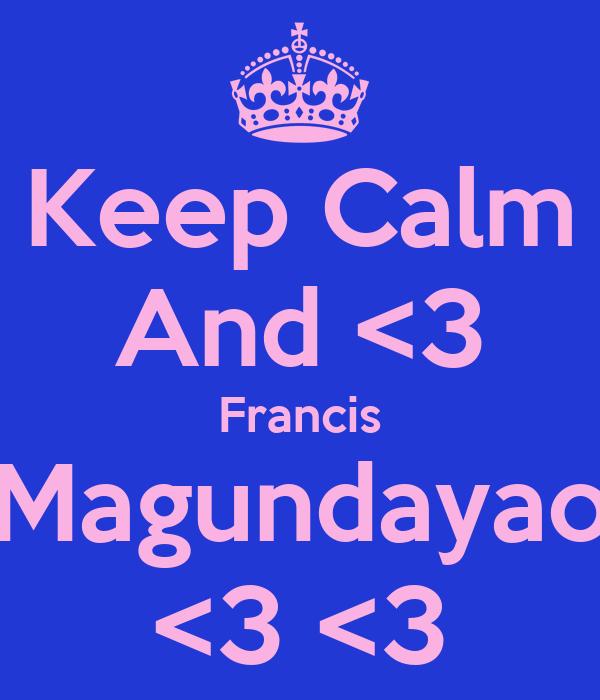 Keep Calm And <3 Francis Magundayao <3 <3