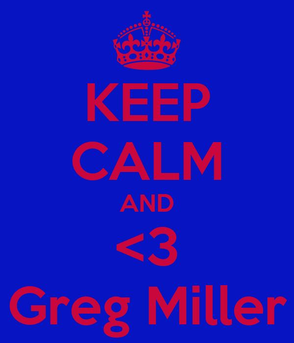 KEEP CALM AND <3 Greg Miller