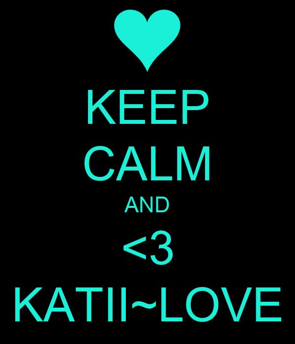 KEEP CALM AND <3 KATII~LOVE