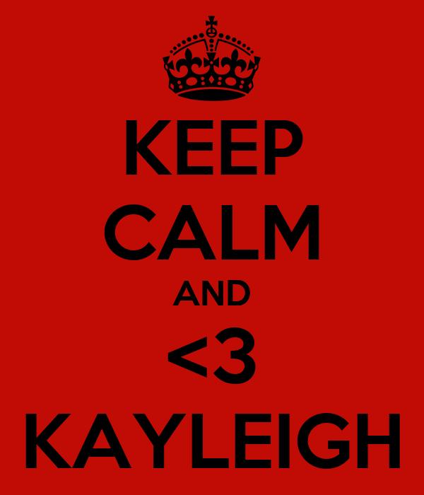 KEEP CALM AND <3 KAYLEIGH