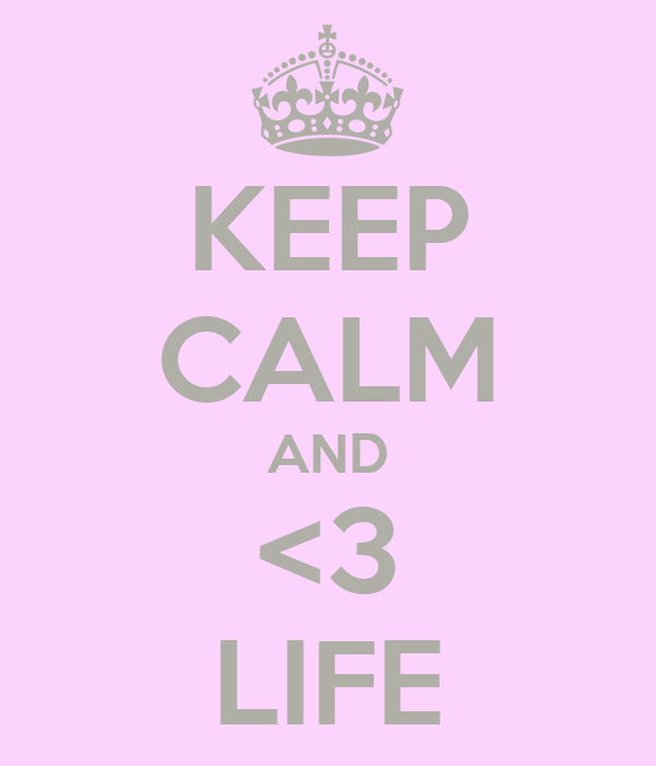 KEEP CALM AND <3 LIFE