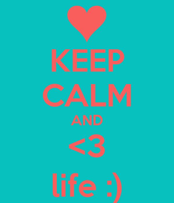 KEEP CALM AND <3 life :)