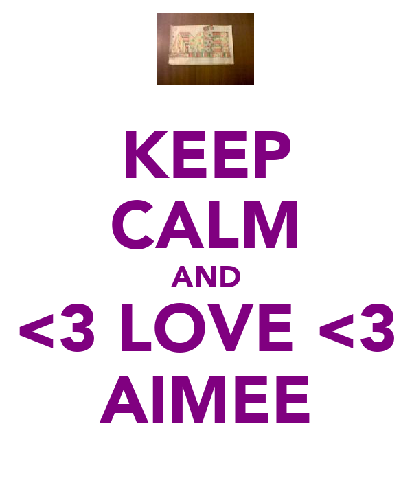 KEEP CALM AND <3 LOVE <3 AIMEE