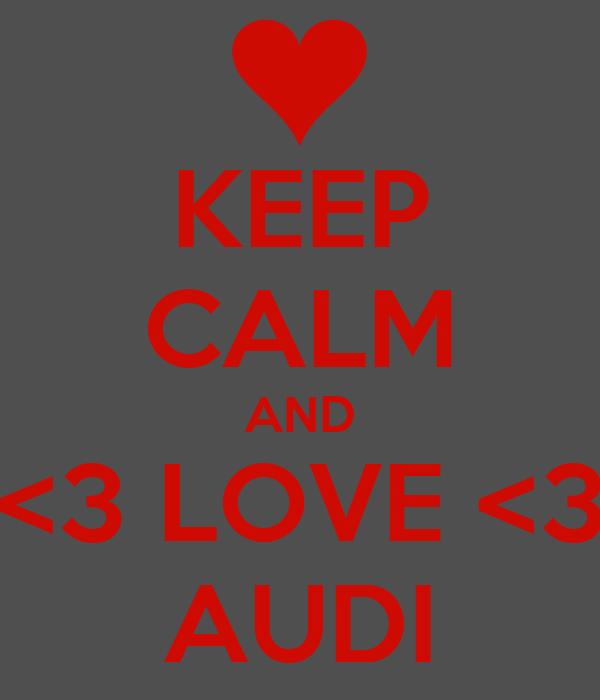 KEEP CALM AND <3 LOVE <3 AUDI
