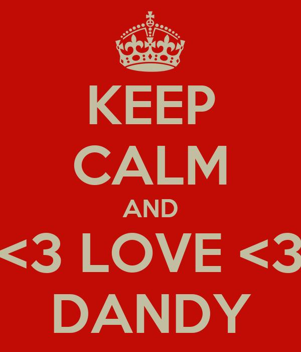KEEP CALM AND <3 LOVE <3 DANDY
