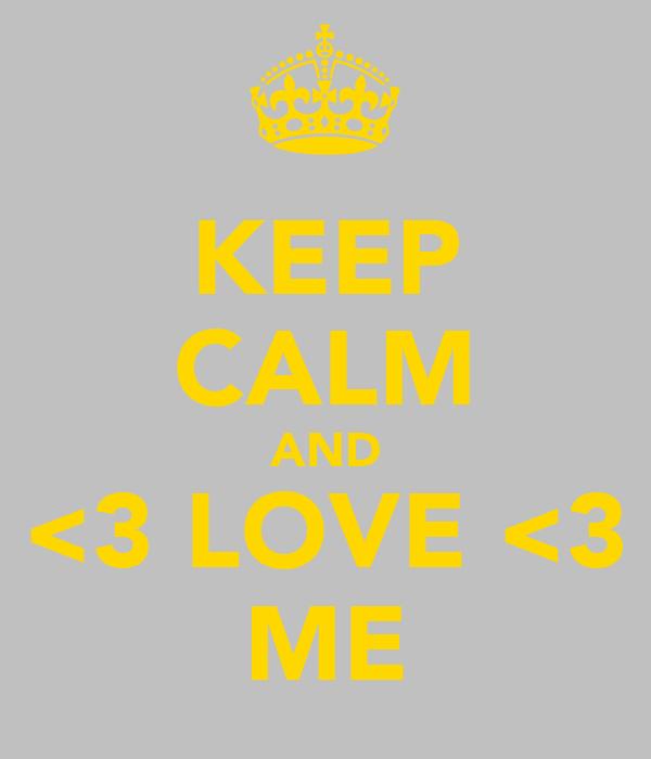 KEEP CALM AND <3 LOVE <3 ME