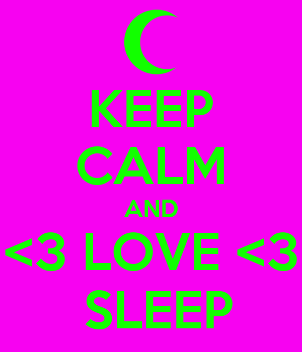 KEEP CALM AND <3 LOVE <3  SLEEP
