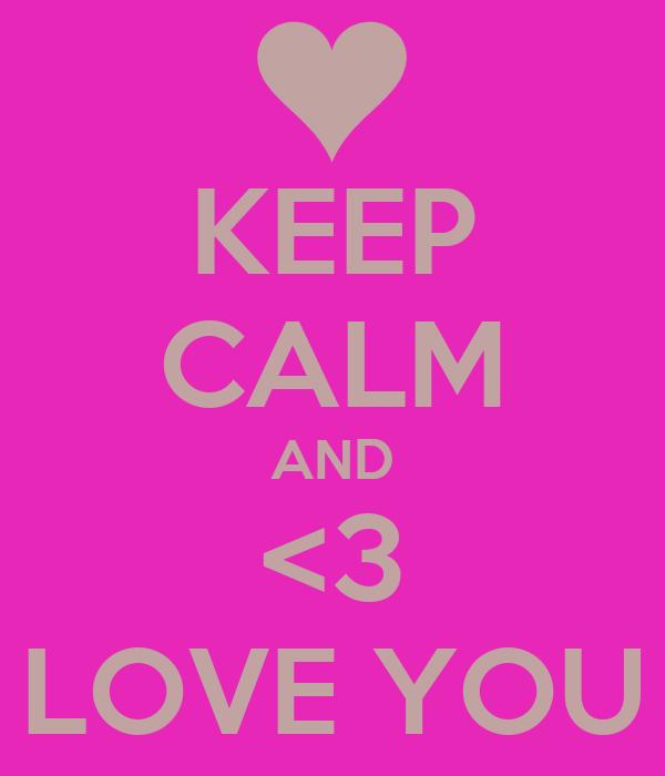KEEP CALM AND <3 LOVE YOU