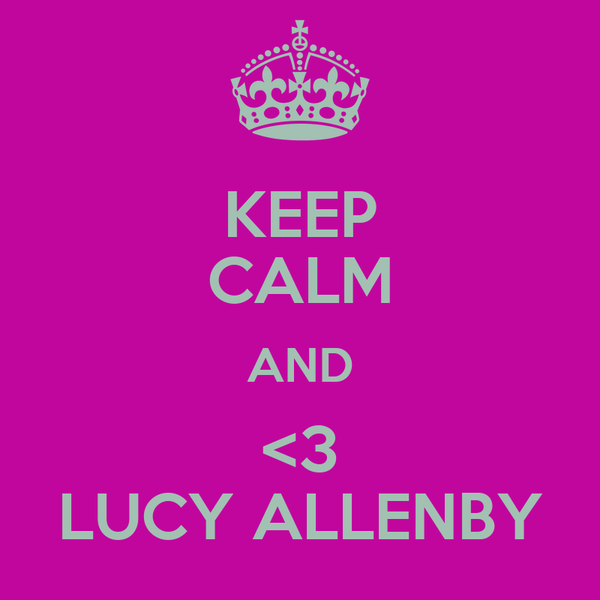 KEEP CALM AND <3 LUCY ALLENBY