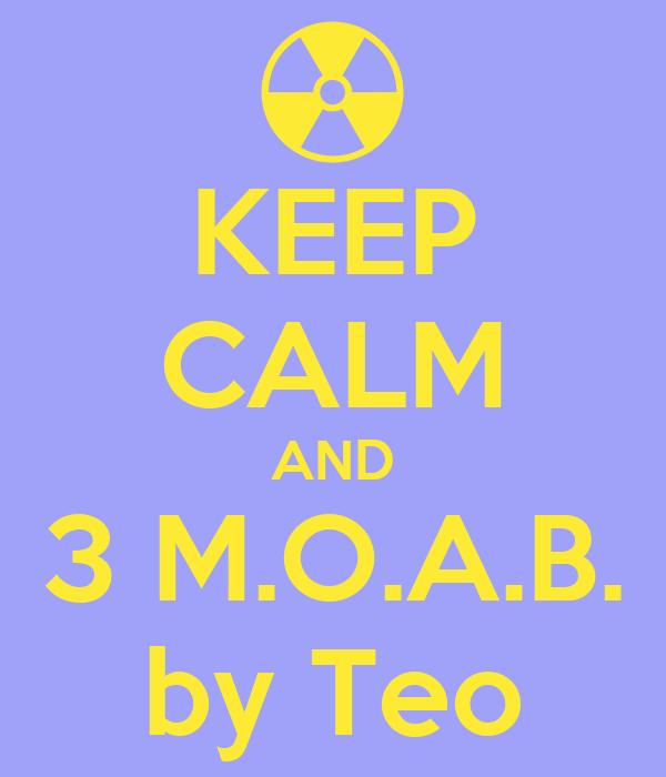 KEEP CALM AND 3 M.O.A.B. by Teo