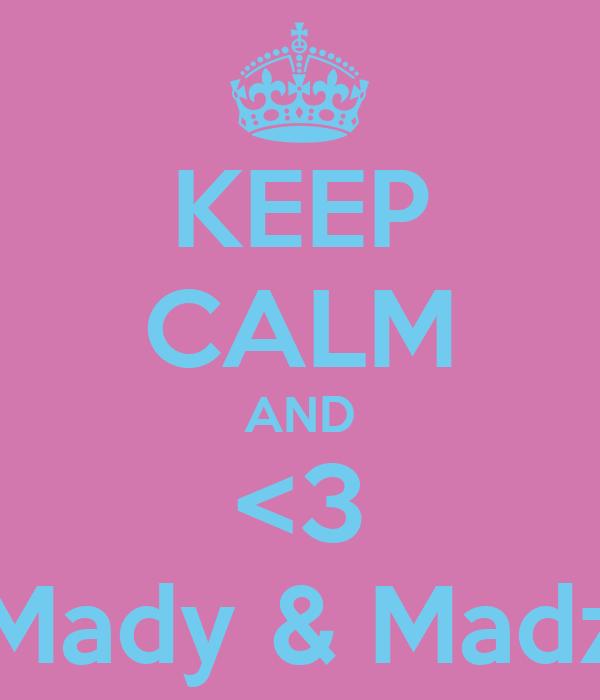 KEEP CALM AND <3 Mady & Madz