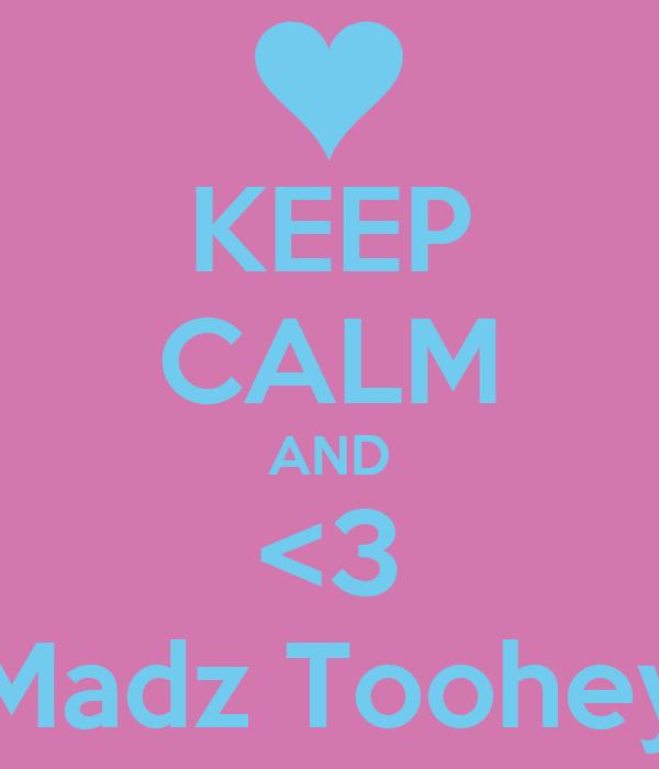KEEP CALM AND <3 Madz Toohey