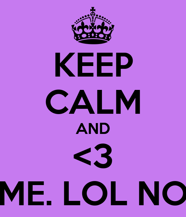 KEEP CALM AND <3 ME. LOL NO