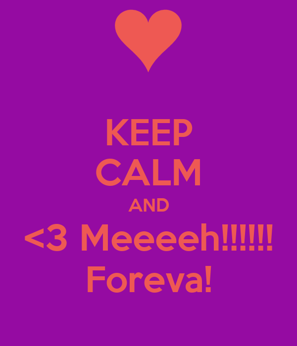 KEEP CALM AND <3 Meeeeh!!!!!! Foreva!