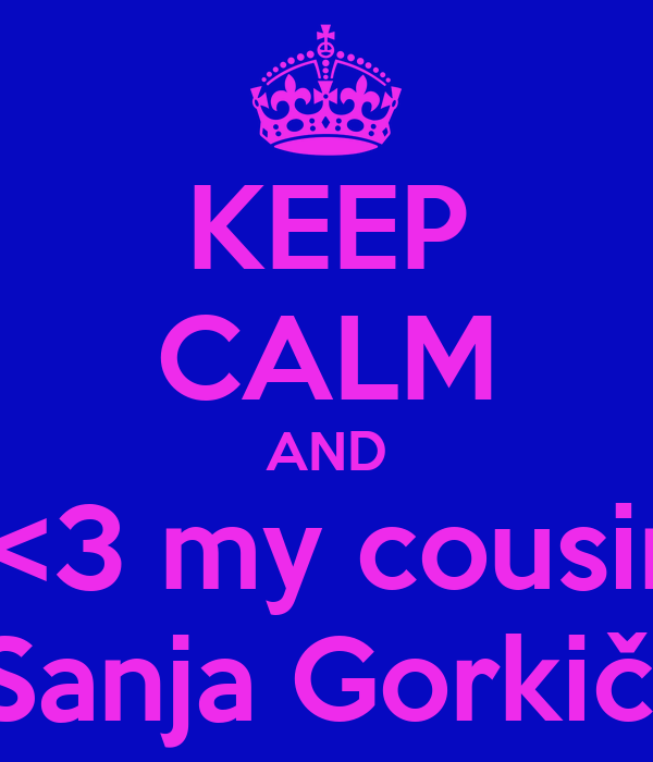 KEEP CALM AND  <3 my cousin Sanja Gorkič!