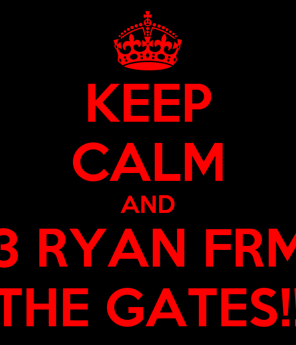 KEEP CALM AND 3 RYAN FRM THE GATES!!