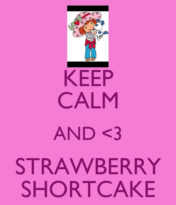 KEEP CALM AND <3 STRAWBERRY SHORTCAKE