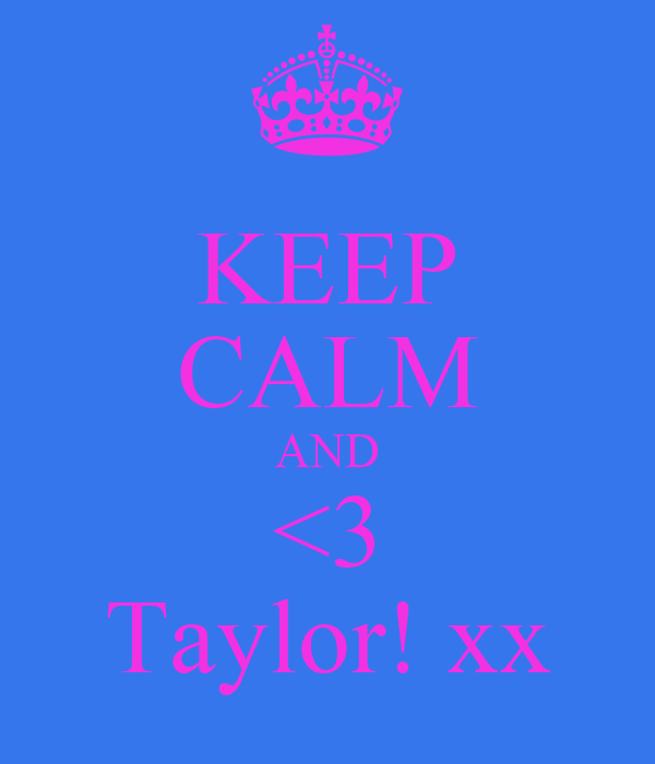 KEEP CALM AND <3 Taylor! xx