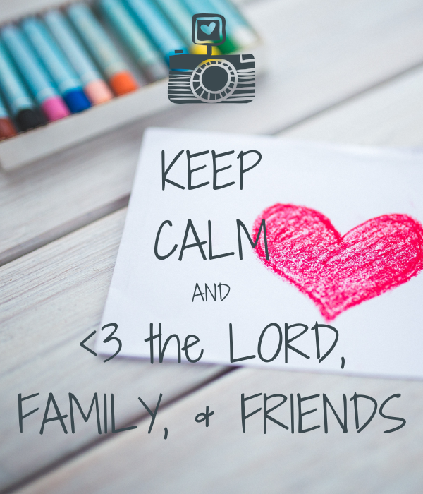 KEEP CALM AND <3 the LORD, FAMILY, & FRIENDS