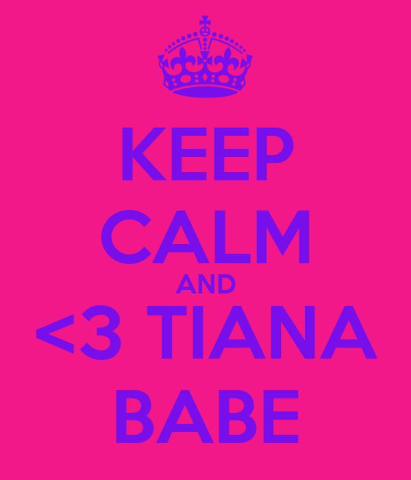 KEEP CALM AND <3 TIANA BABE