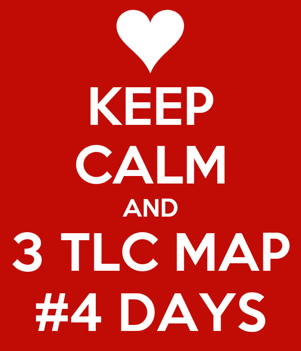KEEP CALM AND 3 TLC MAP #4 DAYS