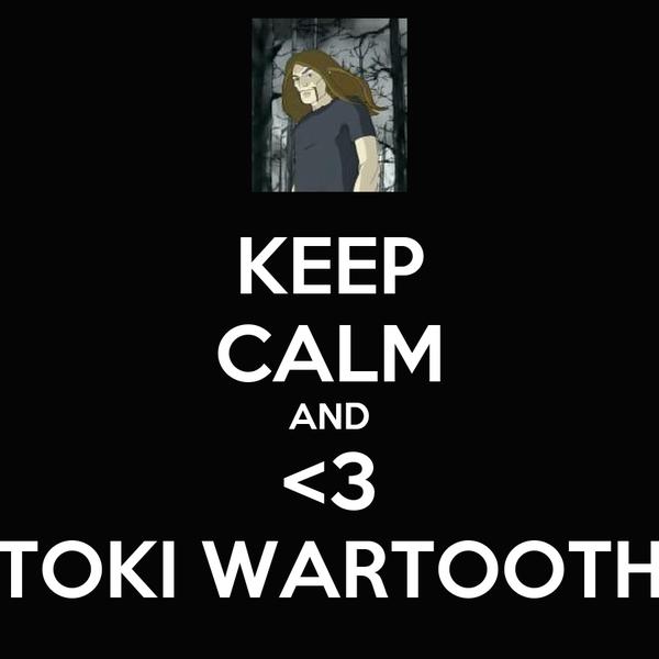 KEEP CALM AND <3 TOKI WARTOOTH
