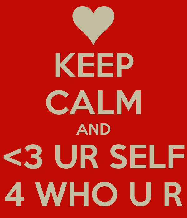 KEEP CALM AND <3 UR SELF 4 WHO U R