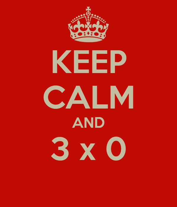 KEEP CALM AND 3 x 0