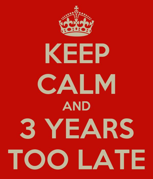KEEP CALM AND 3 YEARS TOO LATE