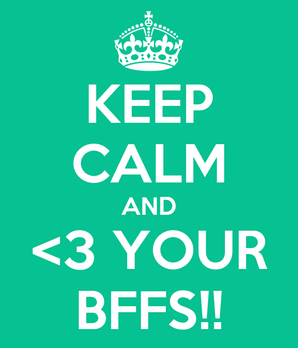 KEEP CALM AND <3 YOUR BFFS!!