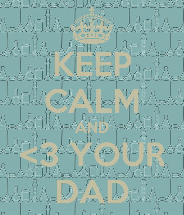 KEEP CALM AND <3 YOUR DAD