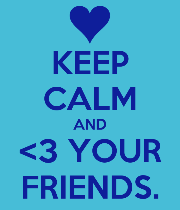 KEEP CALM AND <3 YOUR FRIENDS.