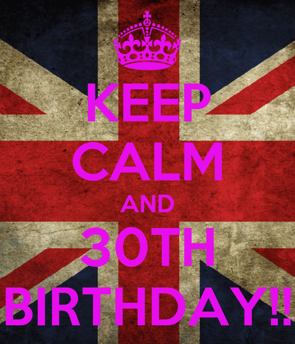 KEEP CALM AND 30TH BIRTHDAY!!