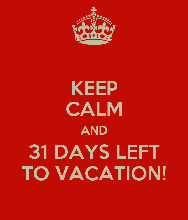 KEEP CALM AND 31 DAYS LEFT TO VACATION!