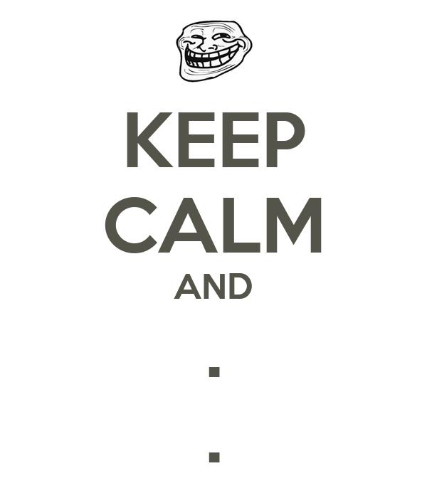 KEEP CALM AND . .
