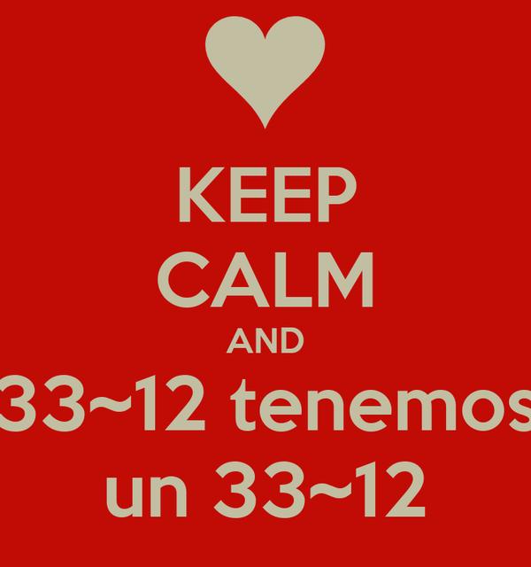 KEEP CALM AND 33~12 tenemos un 33~12