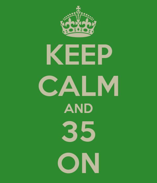KEEP CALM AND 35 ON