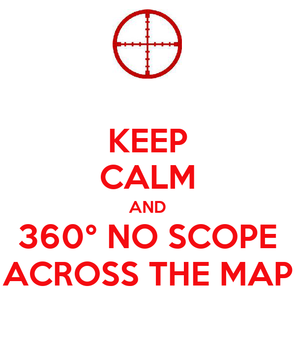 KEEP CALM AND 360° NO SCOPE ACROSS THE MAP