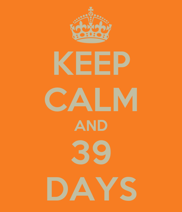 KEEP CALM AND 39 DAYS