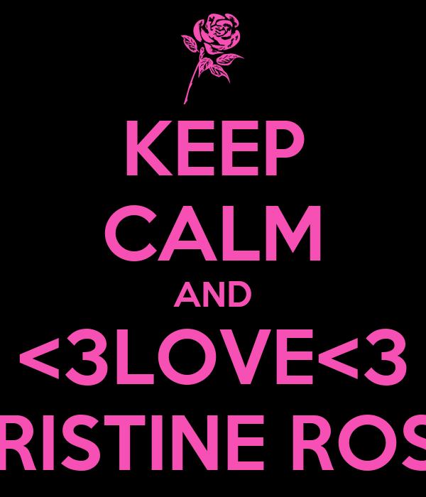 KEEP CALM AND <3LOVE<3 KRISTINE ROSE