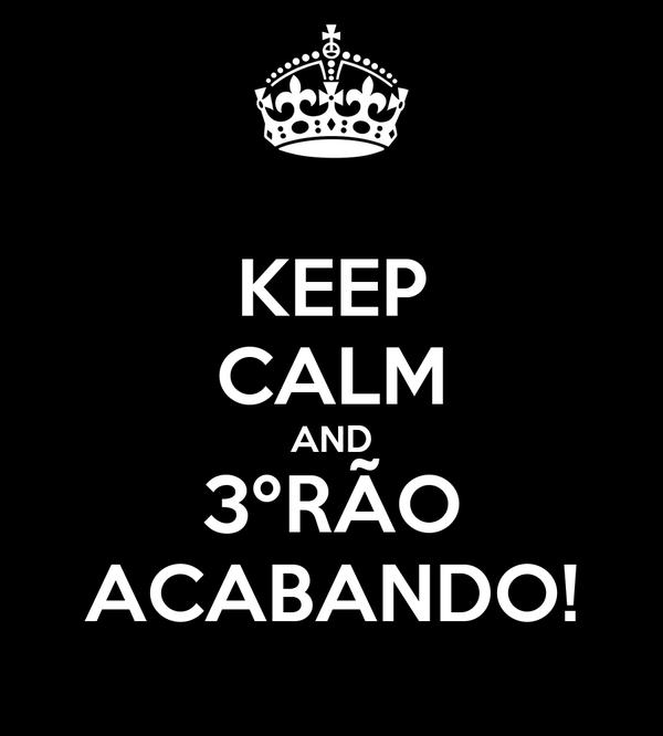 KEEP CALM AND 3ºRÃO ACABANDO!