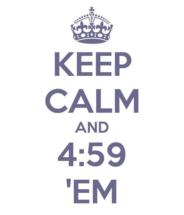 KEEP CALM AND 4:59 'EM