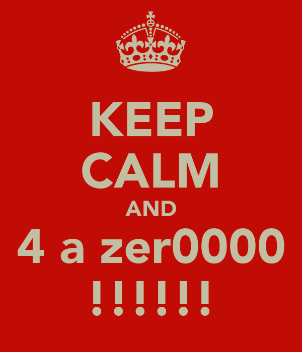 KEEP CALM AND 4 a zer0000 !!!!!!