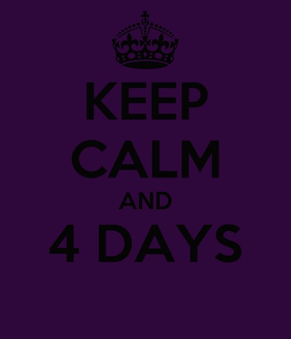 KEEP CALM AND 4 DAYS