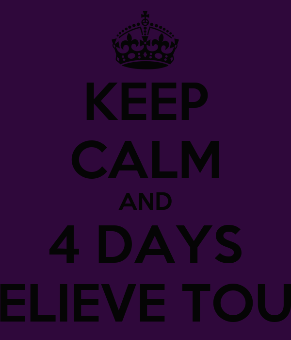 KEEP CALM AND 4 DAYS BELIEVE TOUR