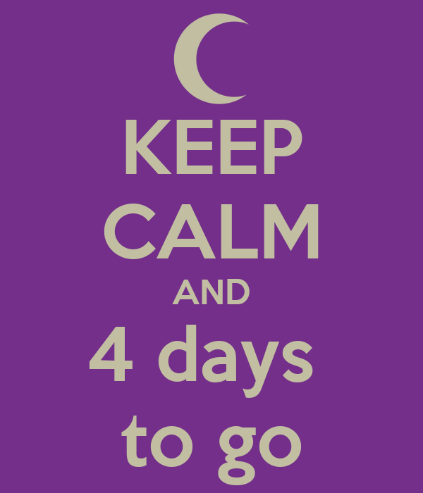 KEEP CALM AND 4 days  to go