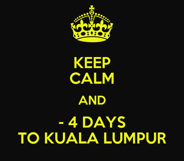 KEEP CALM AND - 4 DAYS TO KUALA LUMPUR