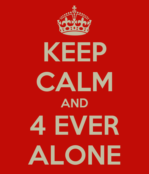 KEEP CALM AND 4 EVER ALONE