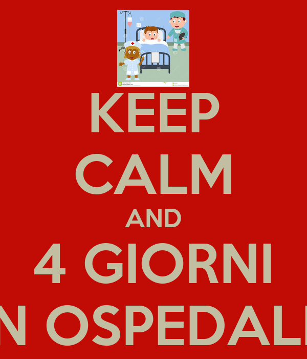 KEEP CALM AND 4 GIORNI IN OSPEDALE