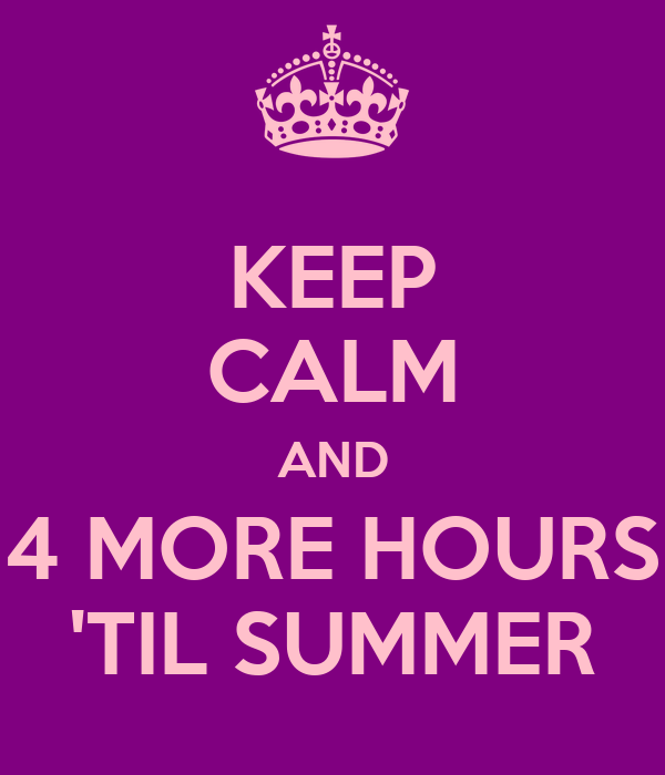 KEEP CALM AND 4 MORE HOURS 'TIL SUMMER